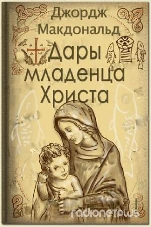 Макдональд Дж.  Дары младенца Христа (аудиокнига)